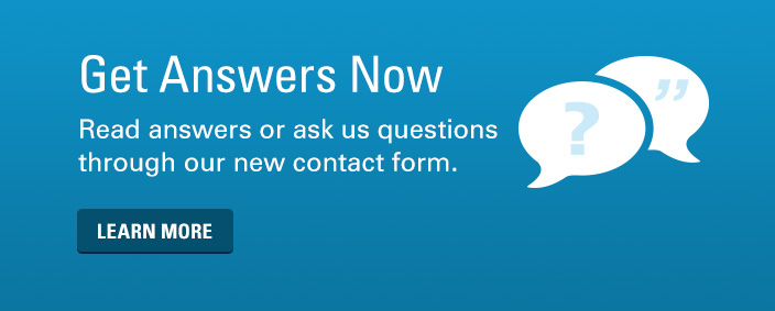 Get Answers Now. Read answers or ask us questions through our new contact form.