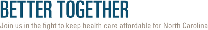 Better Together - Join us in the fight to keep health care affordable for North Carolina